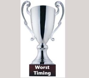 I have about 12 worst timing awards.